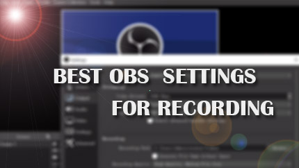 Best OBS Settings for Recording 1080p/720P 60fps Video etc.