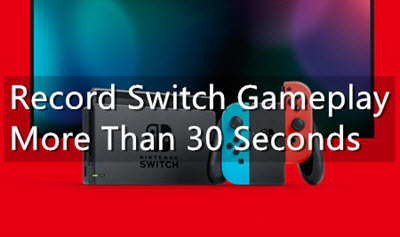 Tutorial: How to Record Switch Gameplay More Than 30 Seconds?