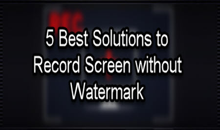 5 Best Solutions to Record Screen without Watermark on Computer