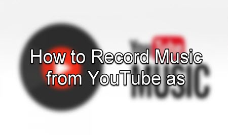 How to Record Music from YouTube as MP4/MP3 and More