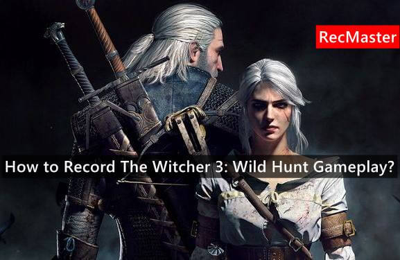 How to Record The Witcher 3: Wild Hunt Gameplay?